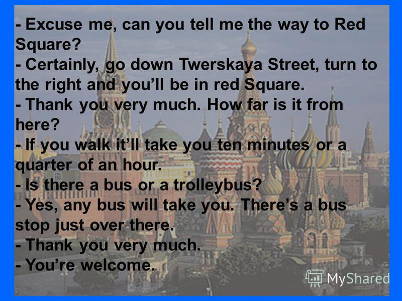 - Excuse me, can you tell me the way to Red Square? - Certainly, go down Twerskaya Street, turn to the right and youll be in red Square. - Thank you very much. How far is it from here? - If you walk itll take you ten minutes or a quarter of an hour.