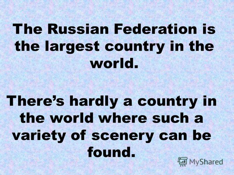 The Russian Federation is the largest country in the world. Theres hardly a country in the world where such a variety of scenery can be found.