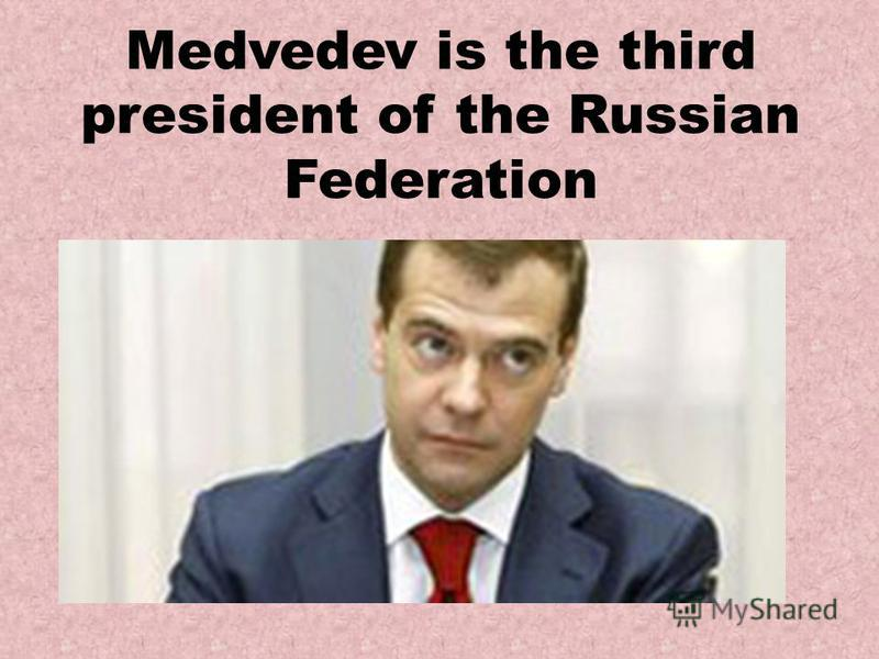 Medvedev is the third president of the Russian Federation