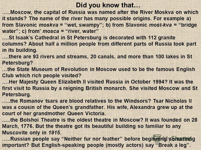 Did you know that… …..Moscow, the capital of Russia was named after the River Moskva on which it stands? The name of the river has many possible origins. For example a) from Slavonic moskva = wet, swampy; b) from Slavonic most-kva = bridge water; c)