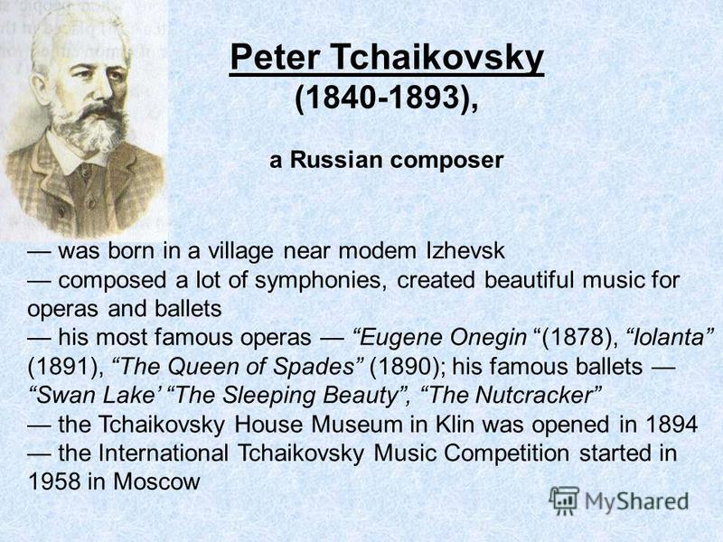 Peter Tchaikovsky (1840-1893), a Russian composer was born in a village near modem Izhevsk composed a lot of symphonies, created beautiful music for operas and ballets his most famous operas Eugene Onegin (1878), Iolanta (1891), The Queen of Spades (