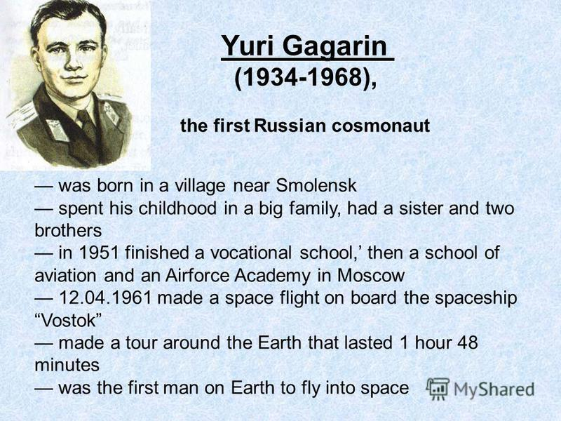 Yuri Gagarin (1934-1968), the first Russian cosmonaut was born in a village near Smolensk spent his childhood in a big family, had a sister and two brothers in 1951 finished a vocational school, then a school of aviation and an Airforce Academy in Mo