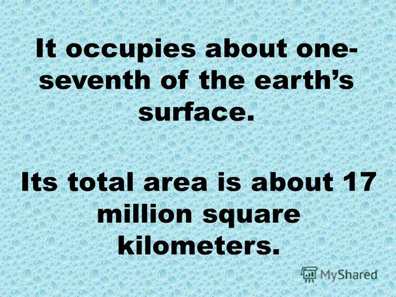 It occupies about one- seventh of the earths surface. Its total area is about 17 million square kilometers.