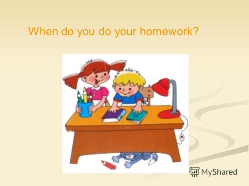 When do you do your homework?