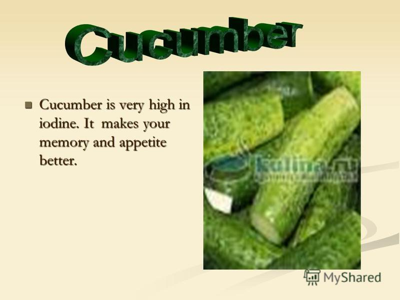 Cucumber is very high in iodine. It makes your memory and appetite better. Cucumber is very high in iodine. It makes your memory and appetite better.
