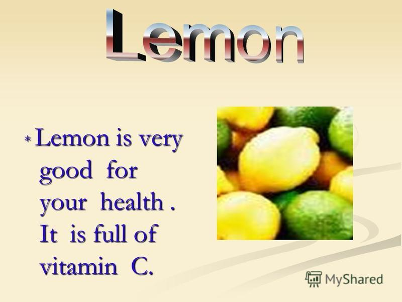 * Lemon is very good for your health. It is full of vitamin C.
