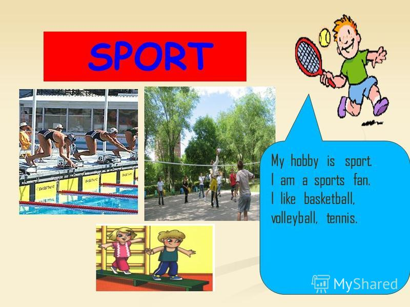 SPORT My hobby is sport. I am a sports fan. I like basketball, volleyball, tennis.