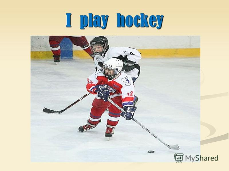 I play hockey