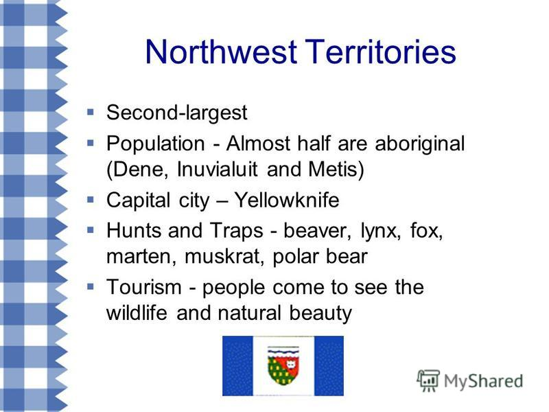 Northwest Territories Second-largest Population - Almost half are aboriginal (Dene, Inuvialuit and Metis) Capital city – Yellowknife Hunts and Traps - beaver, lynx, fox, marten, muskrat, polar bear Tourism - people come to see the wildlife and natura