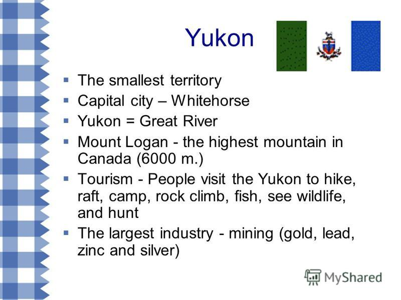 Yukon The smallest territory Capital city – Whitehorse Yukon = Great River Mount Logan - the highest mountain in Canada (6000 m.) Tourism - People visit the Yukon to hike, raft, camp, rock climb, fish, see wildlife, and hunt The largest industry - mi