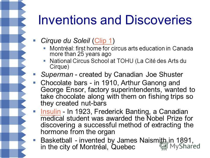 Inventions and Discoveries Cirque du Soleil (Clip 1)Clip 1 Montréal: first home for circus arts education in Canada more than 25 years ago National Circus School at TOHU (La Cité des Arts du Cirque) Superman - created by Canadian Joe Shuster Chocolat