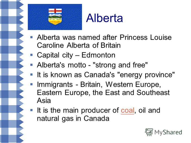 Alberta Alberta was named after Princess Louise Caroline Alberta of Britain Capital city – Edmonton Alberta's motto -