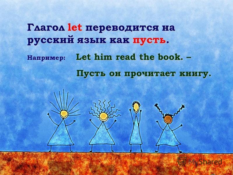 Глагол let переводится на русский язык как пусть. Let him read the book. – Например: Let him read the book. – Пусть он прочитает книгу.