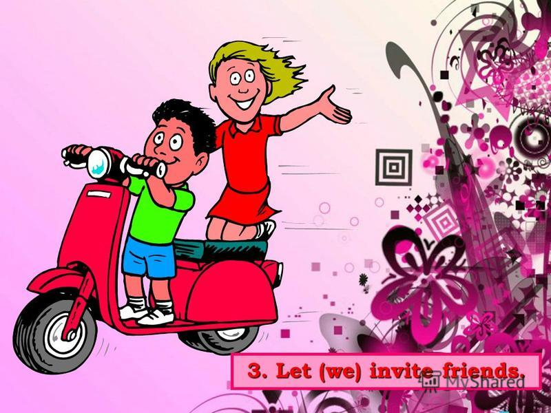 3. Let (we) invite friends.