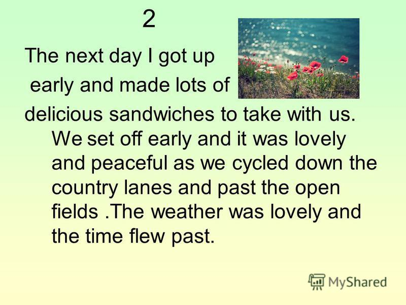 2 The next day I got up early and made lots of delicious sandwiches to take with us. We set off early and it was lovely and peaceful as we cycled down the country lanes and past the open fields.The weather was lovely and the time flew past.