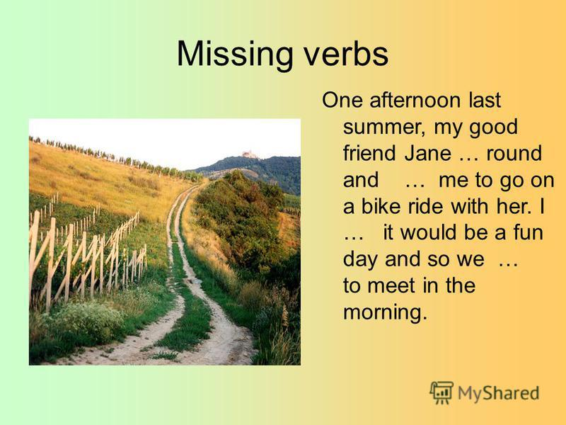 Missing verbs One afternoon last summer, my good friend Jane … round and … me to go on a bike ride with her. I … it would be a fun day and so we … to meet in the morning.
