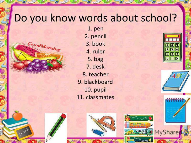 Do you know words about school? 1. pen 2. pencil 3. book 4. ruler 5. bag 7. desk 8. teacher 9. blackboard 10. pupil 11. classmates