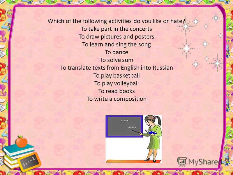 Which of the following activities do you like or hate? To take part in the concerts To draw pictures and posters To learn and sing the song To dance To solve sum To translate texts from English into Russian To play basketball To play volleyball To re