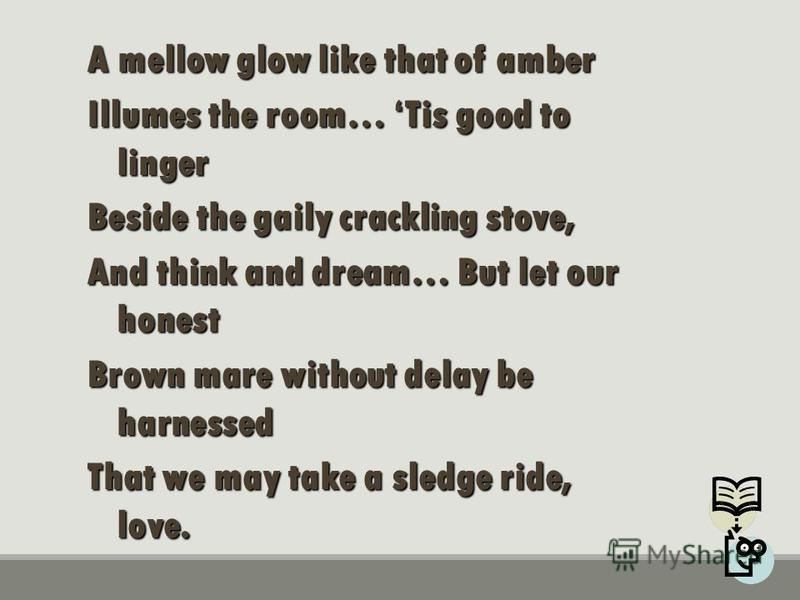 A mellow glow like that of amber Illumes the room… Tis good to linger Beside the gaily crackling stove, And think and dream… But let our honest Brown mare without delay be harnessed That we may take a sledge ride, love.