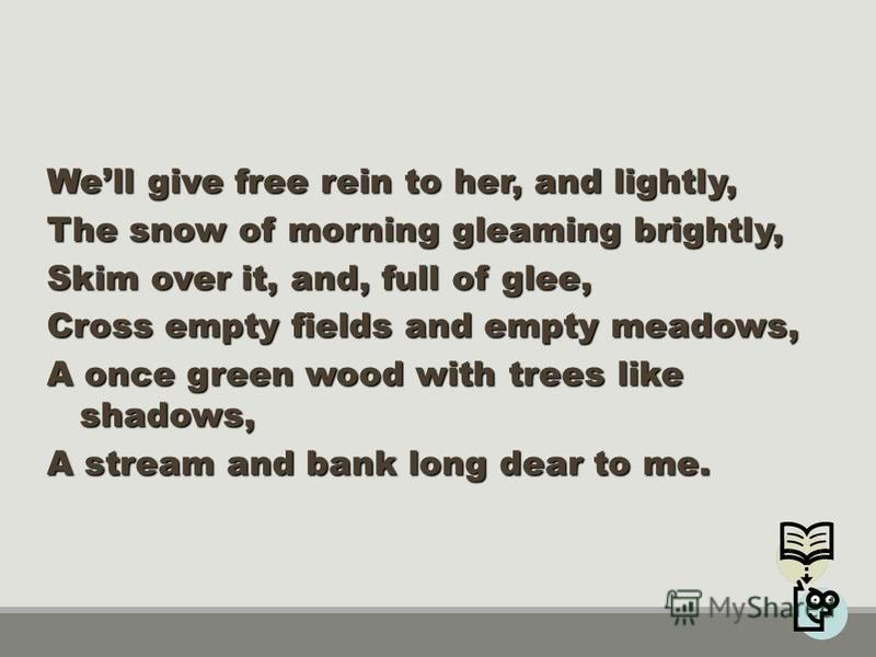Well give free rein to her, and lightly, The snow of morning gleaming brightly, Skim over it, and, full of glee, Cross empty fields and empty meadows, A once green wood with trees like shadows, A stream and bank long dear to me.