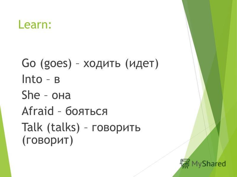 Learn: Go (goes) – ходить (идет) Into – в She – она Afraid – бояться Talk (talks) – говорить (говорит)