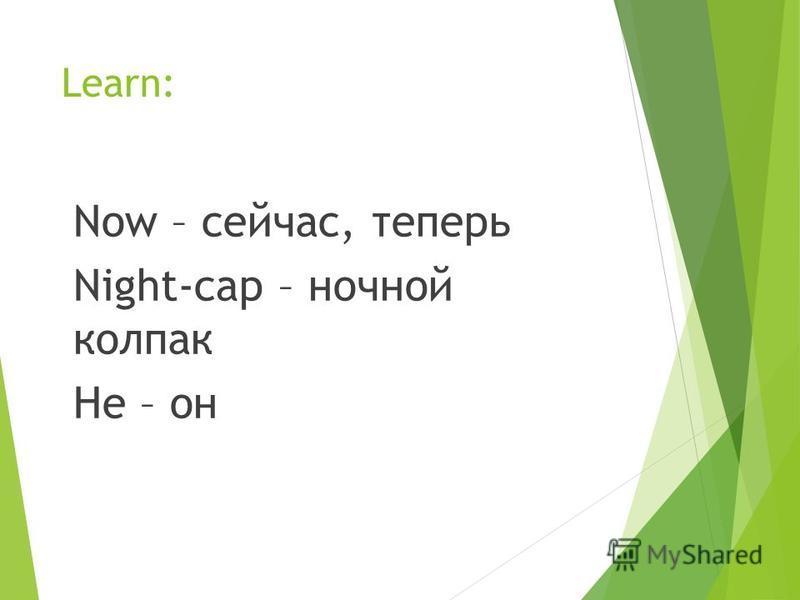 Learn: Now – сейчас, теперь Night-cap – ночной колпак He – он