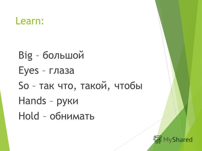 Learn: Big – большой Eyes – глаза So – так что, такой, чтобы Hands – руки Hold – обнимать