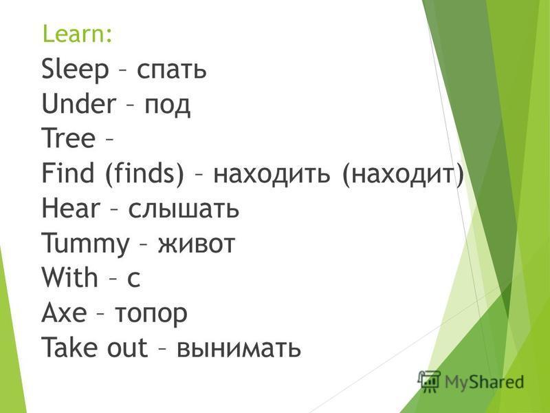 Learn: Sleep – спать Under – под Tree – Find (finds) – находить (находит) Hear – слышать Tummy – живот With – с Axe – топор Take out – вынимать