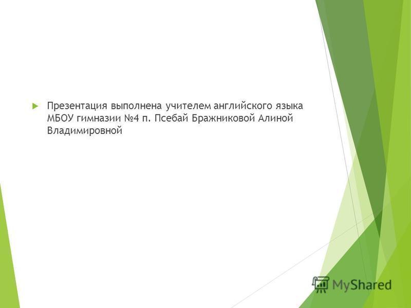 Презентация выполнена учителем английского языка МБОУ гимназии 4 п. Псебай Бражниковой Алиной Владимировной
