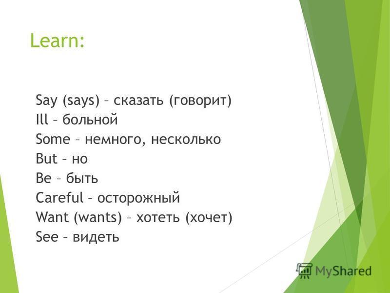 Learn: Say (says) – сказать (говорит) Ill – больной Some – немного, несколько But – но Be – быть Careful – осторожный Want (wants) – хотеть (хочет) See – видеть