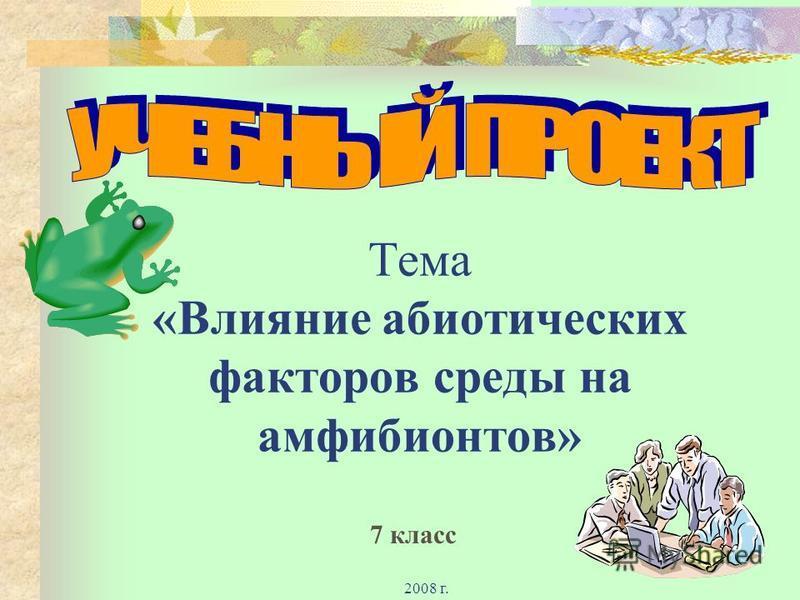 2008 г. Тема «Влияние абиотических факторов среды на амфибионтов» 7 класс