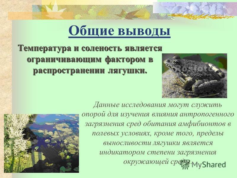 Общие выводы Температура и соленость является ограничивающим фактором в распространении лягушки. Данные исследования могут служить опорой для изучения влияния антропогенного загрязнения сред обитания амфибионтов в полевых условиях, кроме того, предел