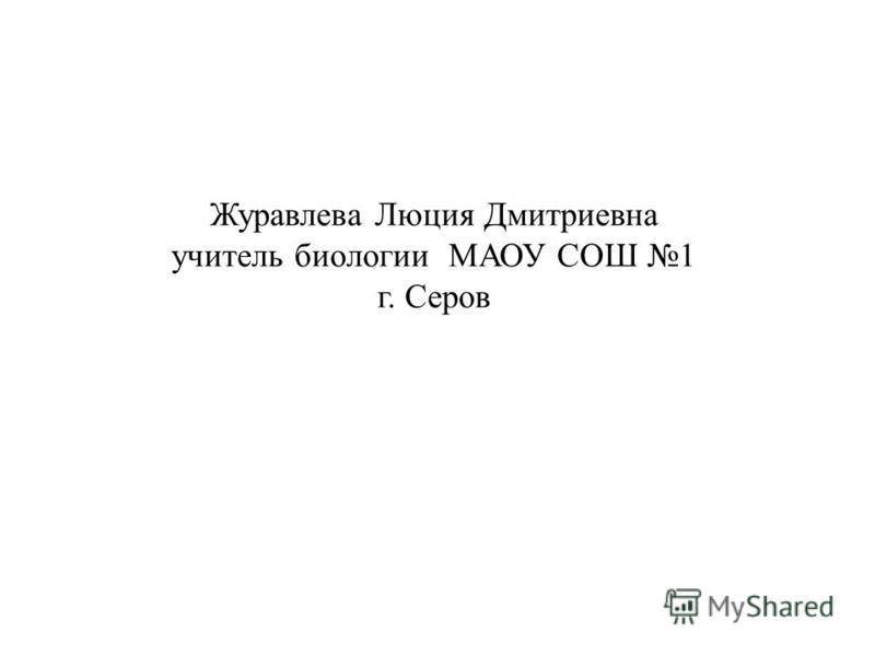 Журавлева Люция Дмитриевна учитель биологии МАОУ СОШ 1 г. Серов