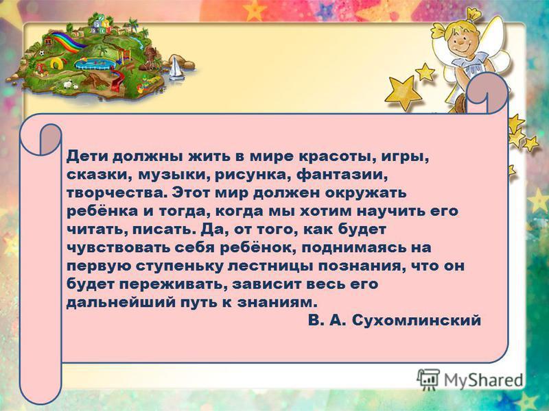 Дети должны жить в мире красоты, игры, сказки, музыки, рисунка, фантазии, творчества. Этот мир должен окружать ребёнка и тогда, когда мы хотим научить его читать, писать. Да, от того, как будет чувствовать себя ребёнок, поднимаясь на первую ступеньку