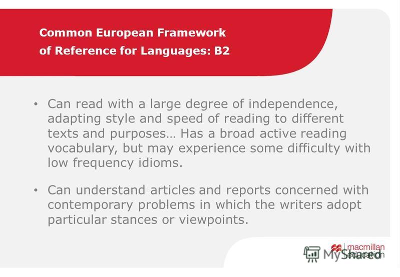 Common European Framework of Reference for Languages: B2 Can read with a large degree of independence, adapting style and speed of reading to different texts and purposes… Has a broad active reading vocabulary, but may experience some difficulty with