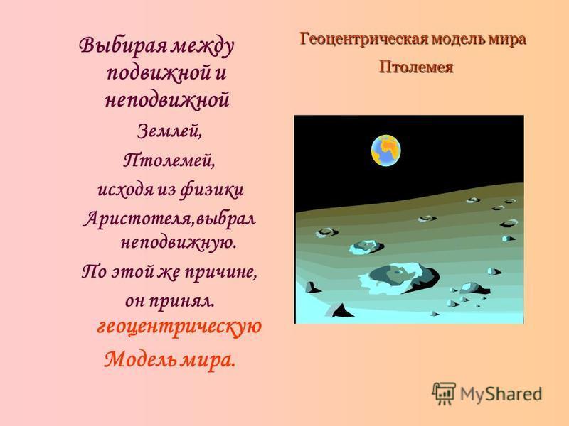 Выбирая между подвижной и неподвижной Землей, Птолемей, исходя из физики Аристотеля,выбрал неподвижную. По этой же причине, он принял. геоцентрическую Модель мира. Геоцентрическая модель мира Птолемея