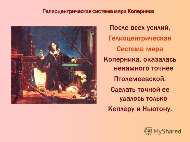 Гелиоцентрическая система мира Коперника После всех усилий, Гелиоцентрическая Система мира Коперника, оказалась ненамного точнее Птолемеевской. Сделать точной ее удалось только Кеплеру и Ньютону.