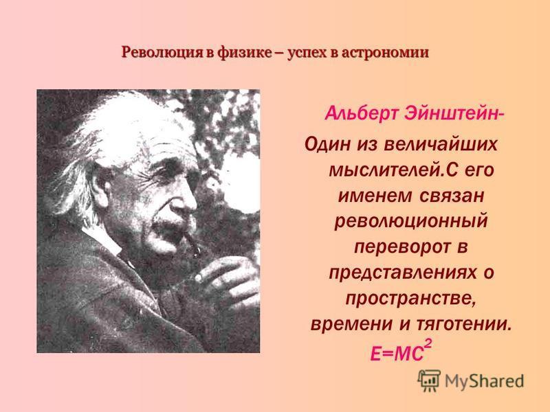 Революция в физике – успех в астрономии Альберт Эйнштейн- Один из величайших мыслителей.С его именем связан революционный переворот в представлениях о пространстве, времени и тяготении. Е=MC 2