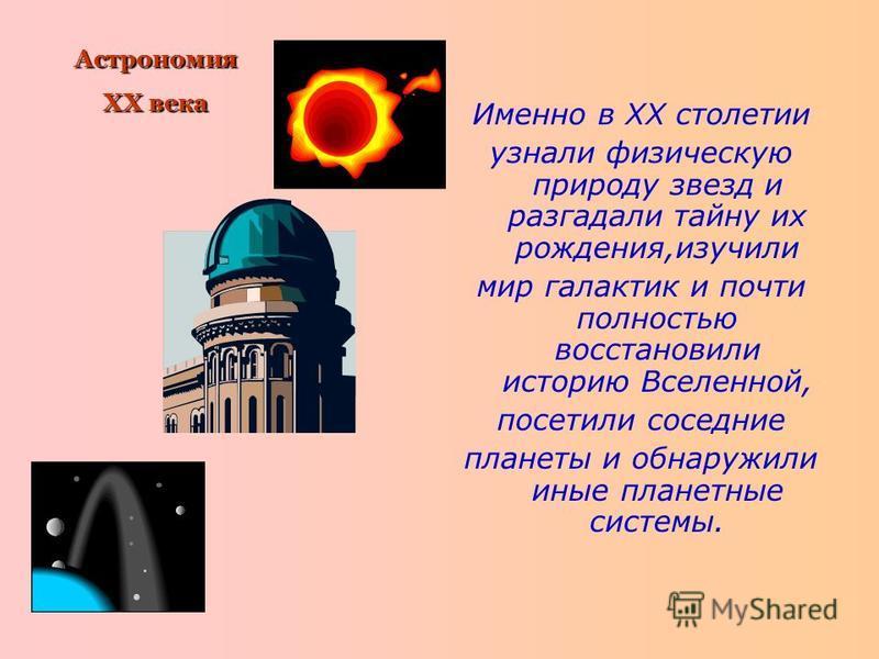 Именно в XX столетии узнали физическую природу звезд и разгадали тайну их рождения,изучили мир галактик и почти полностью восстановили историю Вселенной, посетили соседние планеты и обнаружили иные планетные системы. Астрономия XX века