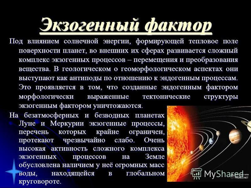 Экзогеный фактор Экзогеный фактор Под влиянием солнечной энергии, формирующей тепловое поле поверхности планет, во внешних их сферах развивается сложный комплекс экзогеных процессов – перемещения и преобразования вещества. В геологическом о геоморфол