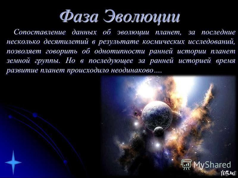 Фаза Эволюции Сопоставление даных об эволюции планет, за последние несколько десятилетий в результате космических исследований, позволяет говорить об однотипности раней истории планет земной группы. Но в последующее за раней историей время развитие п