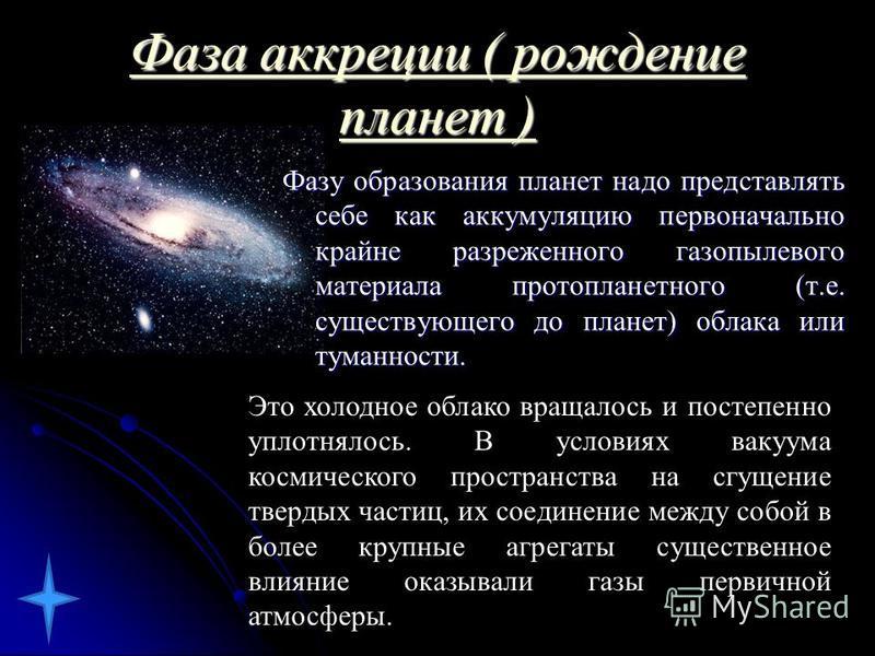 Фаза аккреции ( рождение планет ) Фаза аккреции ( рождение планет ) Фазу образования планет надо представлять себе как аккумуляцию первоначально крайне разреженого газопылевого материала протопланетного (т.е. существующего до планет) облака или туман