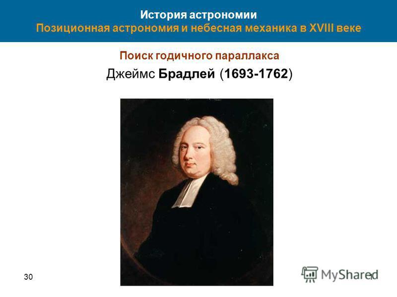 301 История астрономии Позиционная астрономия и небесная механика в XVIII веке Поиск годичного параллакса Джеймс Брадлей (1693-1762)