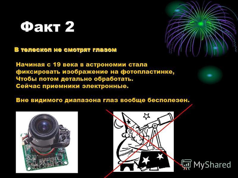 Факт 2 В телескоп не смотрят глазом Начиная с 19 века в астрономии стала фиксировать изображение на фотопластинке, Чтобы потом детально обработать. Сейчас приемники электронные. Вне видимого диапазона глаз вообще бесполезен.