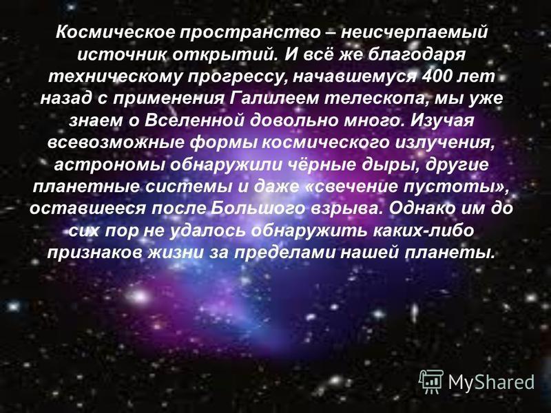 Космическое пространство – неисчерпаемый источник открытий. И всё же благодаря техническому прогрессу, начавшемуся 400 лет назад с применения Галилеем телескопа, мы уже знаем о Вселенной довольно много. Изучая всевозможные формы космического излучени