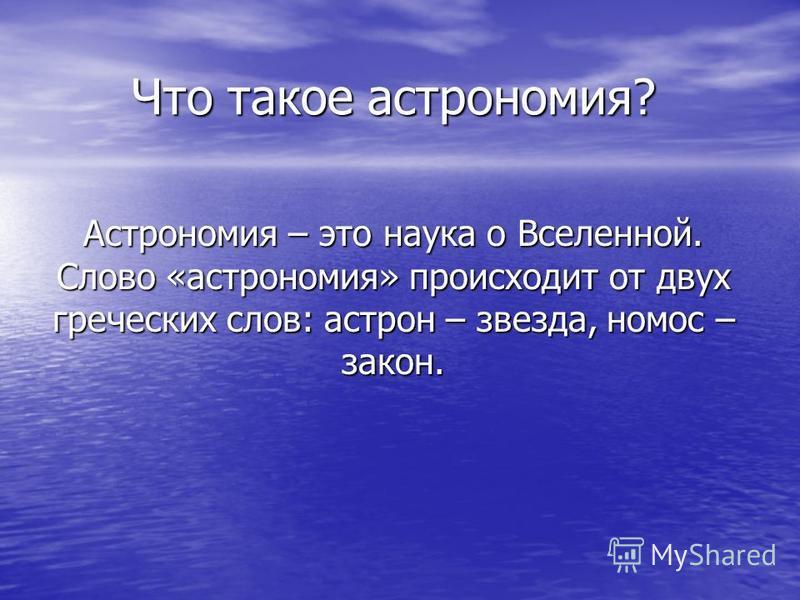 Что такое астрономия? Астрономия – это наука о Вселенной. Слово «астрономия» происходит от двух греческих слов: астрон – звезда, номос – закон.
