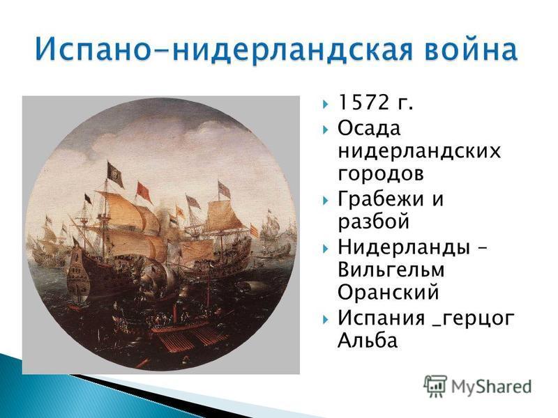 1572 г. Осада нидерландских городов Грабежи и разбой Нидерланды – Вильгельм Оранский Испания _герцог Альба