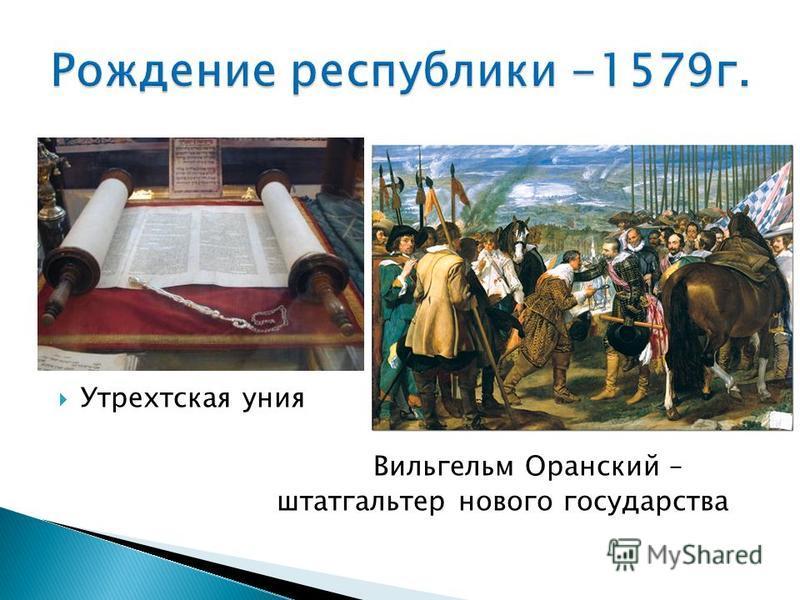 Утрехтская уния Вильгельм Оранский – штатгальтер нового государства