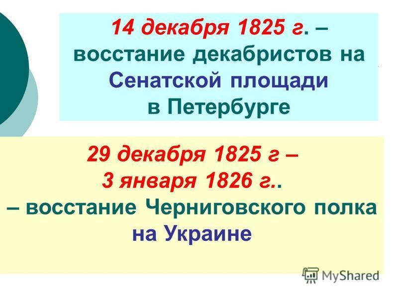 14 декабря 1825 г. – восстание декабристов на Сенатской площади в Петербурге 29 декабря 1825 г – 3 января 1826 г.. – восстание Черниговского полка на Украине