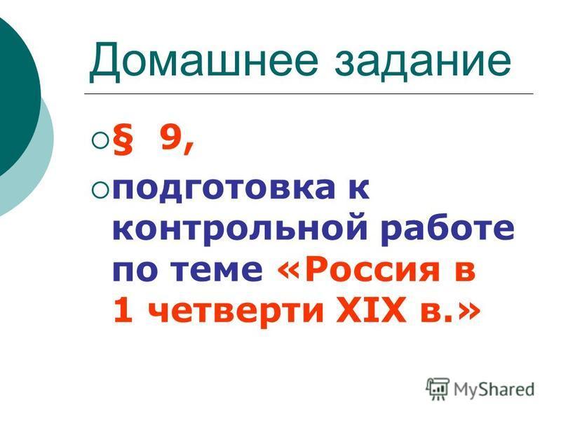 Домашнее задание § 9, подготовка к контрольной работе по теме «Россия в 1 четверти XIX в.»
